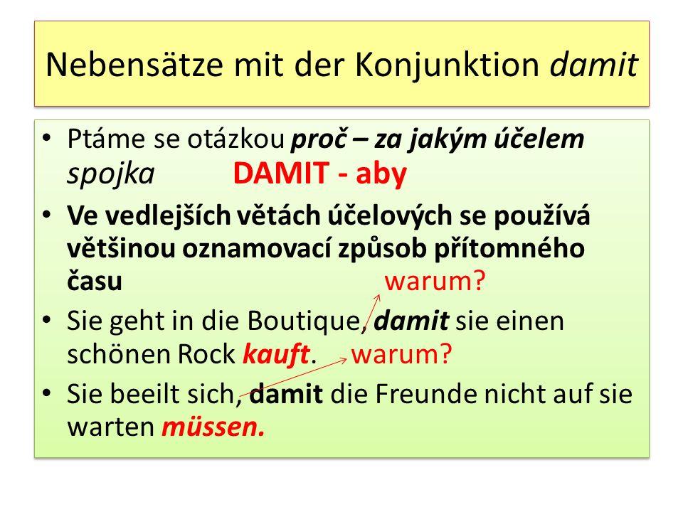 Nebensätze mit der Konjunktion damit Ptáme se otázkou proč – za jakým účelem spojka DAMIT - aby Ve vedlejších větách účelových se používá většinou ozn