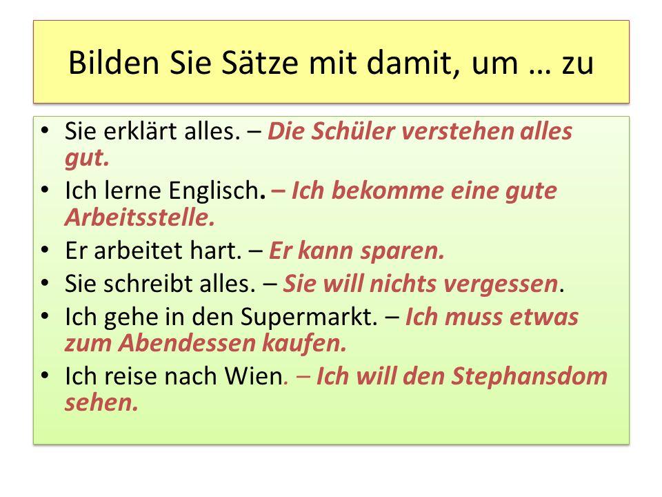Bilden Sie Sätze mit damit, um … zu Sie erklärt alles. – Die Schüler verstehen alles gut. Ich lerne Englisch. – Ich bekomme eine gute Arbeitsstelle. E