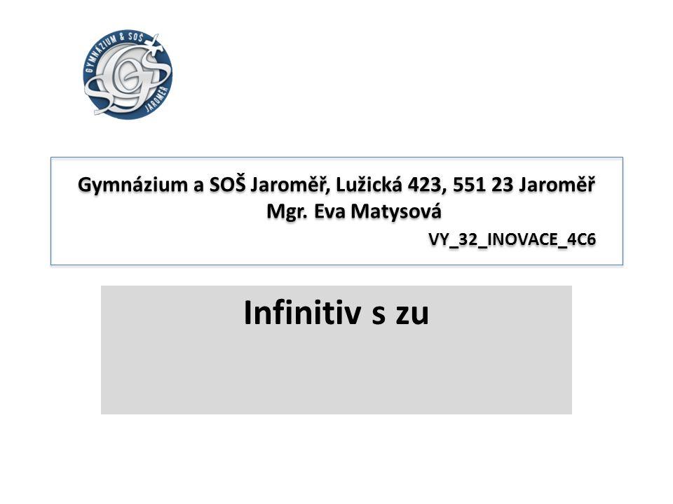 Gymnázium a SOŠ Jaroměř, Lužická 423, 551 23 Jaroměř Mgr. Eva Matysová VY_32_INOVACE_4C6 Infinitiv s zu