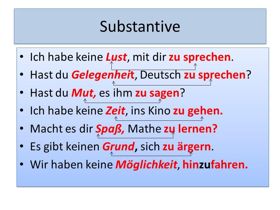 Substantive Ich habe keine Lust, mit dir zu sprechen. Hast du Gelegenheit, Deutsch zu sprechen? Hast du Mut, es ihm zu sagen? Ich habe keine Zeit, ins