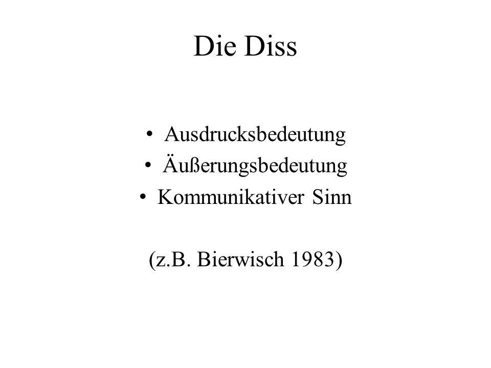Die Diss Ausdrucksbedeutung Äußerungsbedeutung Kommunikativer Sinn (z.B. Bierwisch 1983)