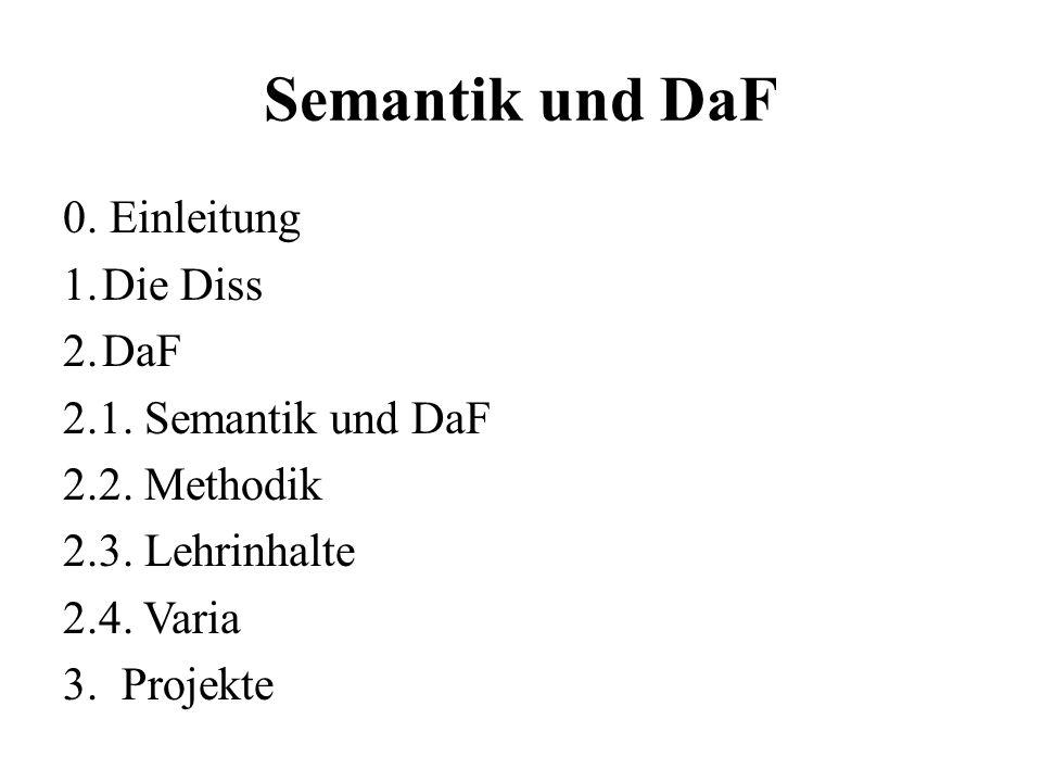 Semantik und DaF 0. Einleitung 1.Die Diss 2.DaF 2.1. Semantik und DaF 2.2. Methodik 2.3. Lehrinhalte 2.4. Varia 3. Projekte