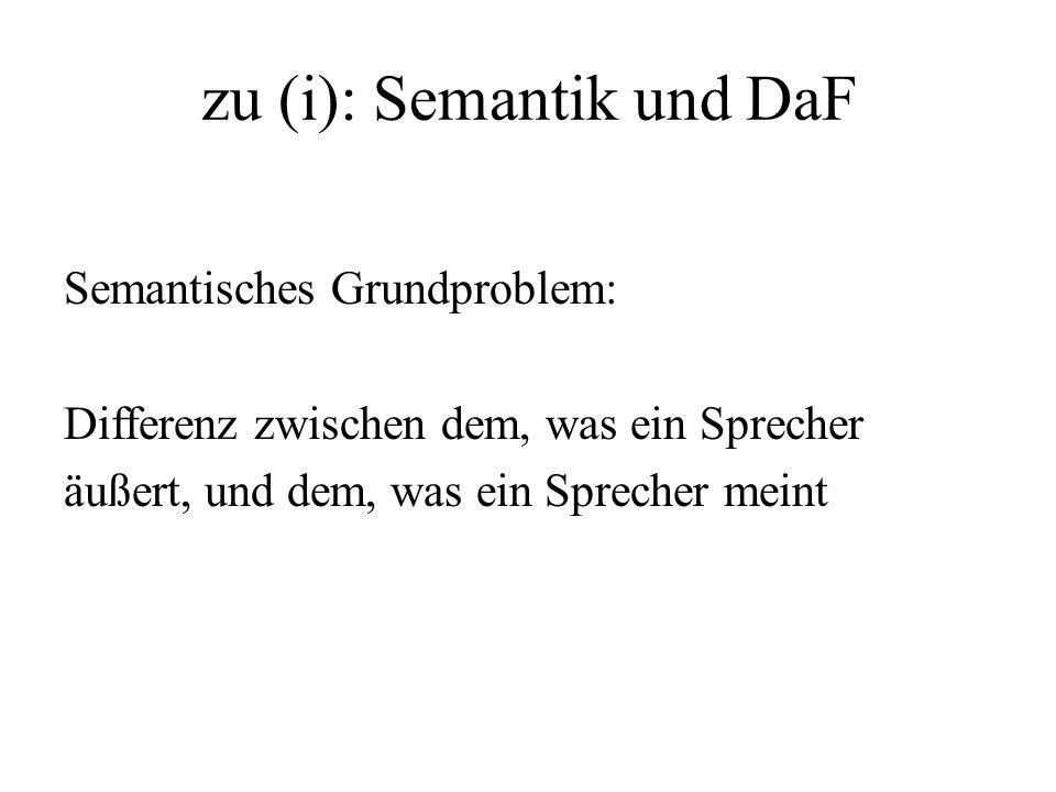 zu (i): Semantik und DaF Semantisches Grundproblem: Differenz zwischen dem, was ein Sprecher äußert, und dem, was ein Sprecher meint