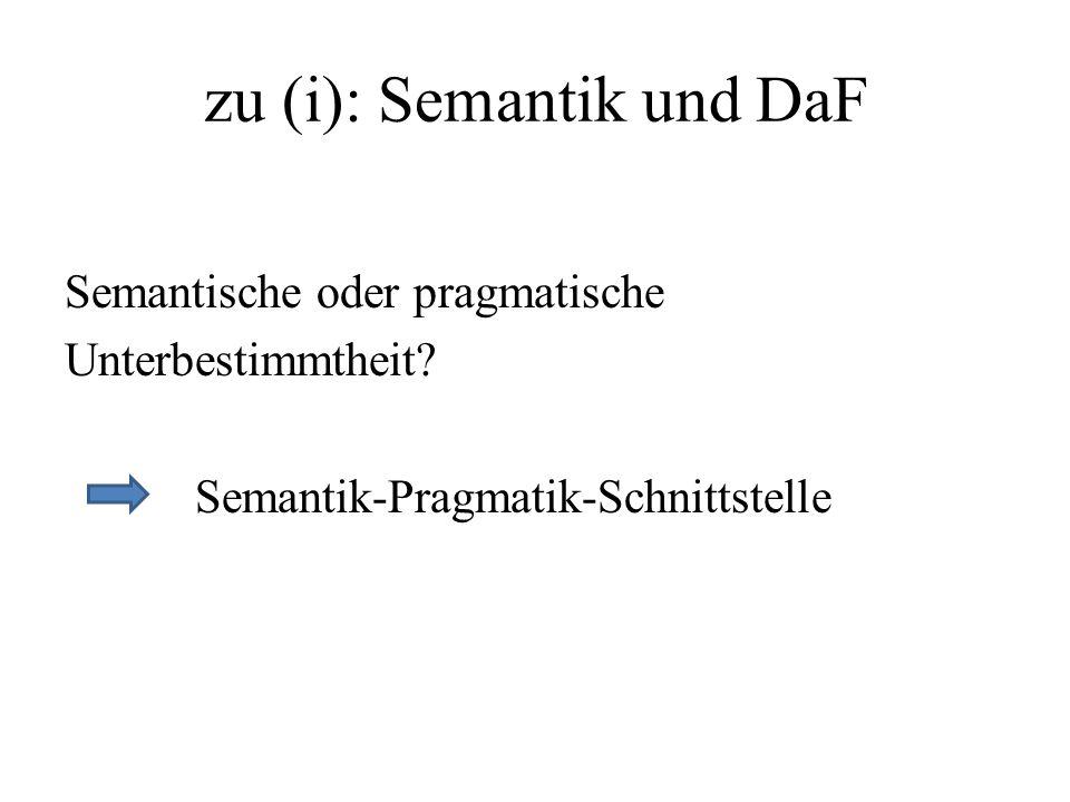 zu (i): Semantik und DaF Semantische oder pragmatische Unterbestimmtheit? Semantik-Pragmatik-Schnittstelle