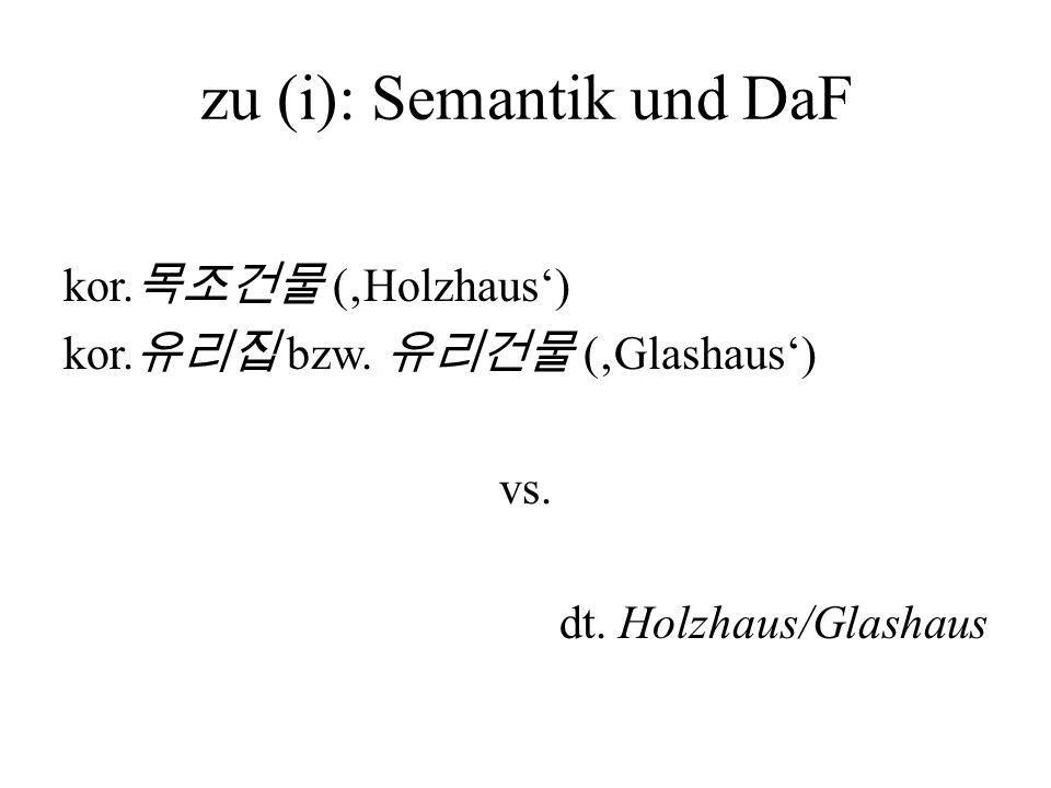 zu (i): Semantik und DaF kor. (Holzhaus) kor. bzw. (Glashaus) vs. dt. Holzhaus/Glashaus