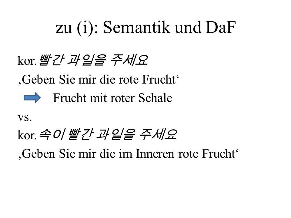zu (i): Semantik und DaF kor. Geben Sie mir die rote Frucht Frucht mit roter Schale vs. kor. Geben Sie mir die im Inneren rote Frucht
