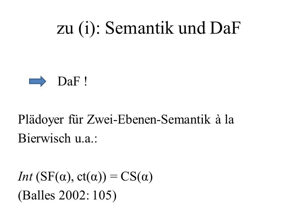 zu (i): Semantik und DaF DaF ! Plädoyer für Zwei-Ebenen-Semantik à la Bierwisch u.a.: Int (SF(α), ct(α)) = CS(α) (Balles 2002: 105)