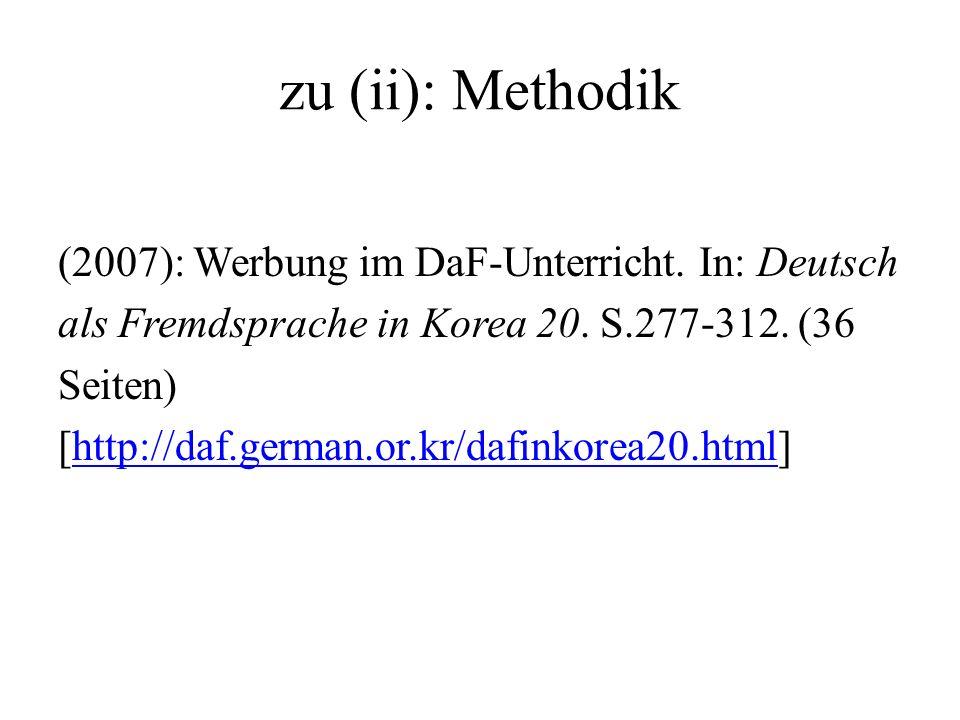 zu (ii): Methodik (2007): Werbung im DaF-Unterricht. In: Deutsch als Fremdsprache in Korea 20. S.277-312. (36 Seiten) [http://daf.german.or.kr/dafinko