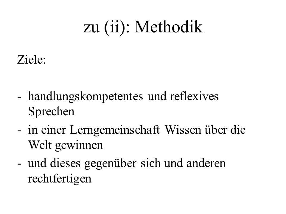 zu (ii): Methodik Ziele: -handlungskompetentes und reflexives Sprechen -in einer Lerngemeinschaft Wissen über die Welt gewinnen - und dieses gegenüber