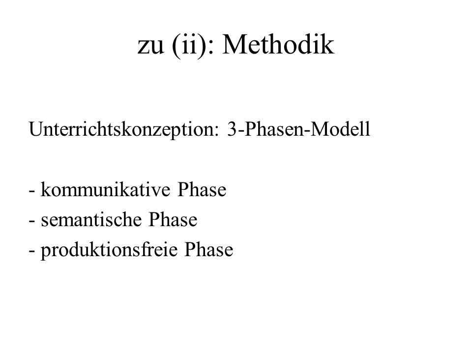 zu (ii): Methodik Unterrichtskonzeption: 3-Phasen-Modell - kommunikative Phase - semantische Phase - produktionsfreie Phase