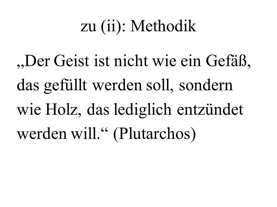 zu (ii): Methodik Der Geist ist nicht wie ein Gefäß, das gefüllt werden soll, sondern wie Holz, das lediglich entzündet werden will. (Plutarchos)