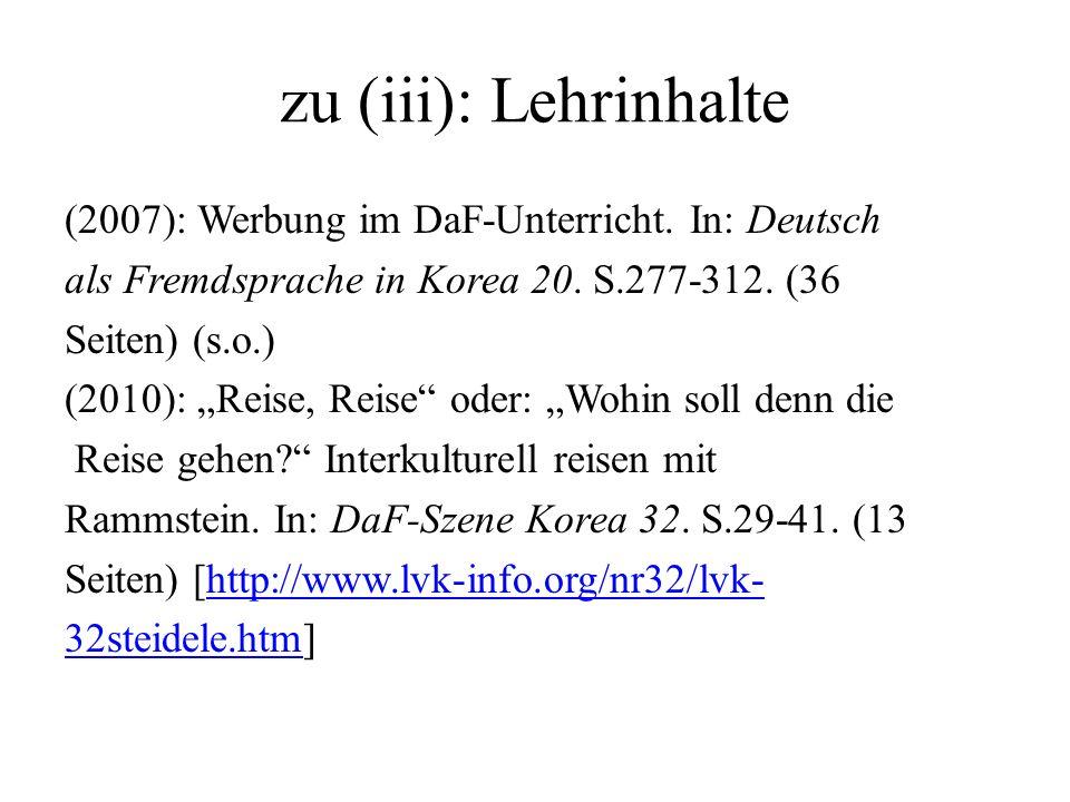 zu (iii): Lehrinhalte (2007): Werbung im DaF-Unterricht. In: Deutsch als Fremdsprache in Korea 20. S.277-312. (36 Seiten) (s.o.) (2010): Reise, Reise
