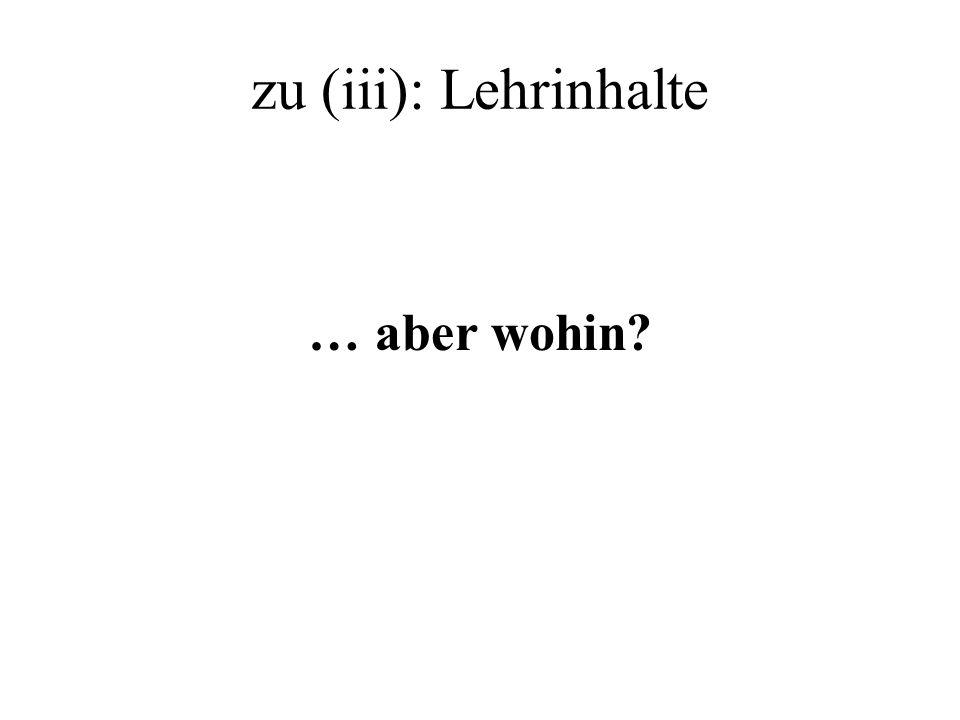 zu (iii): Lehrinhalte … aber wohin?