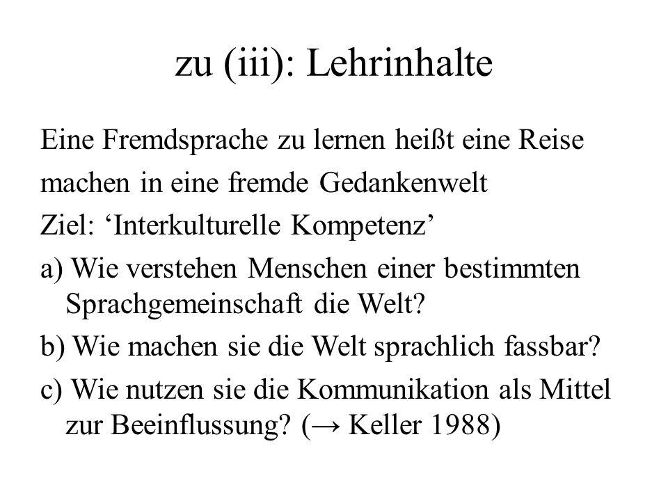 zu (iii): Lehrinhalte Eine Fremdsprache zu lernen heißt eine Reise machen in eine fremde Gedankenwelt Ziel: Interkulturelle Kompetenz a) Wie verstehen