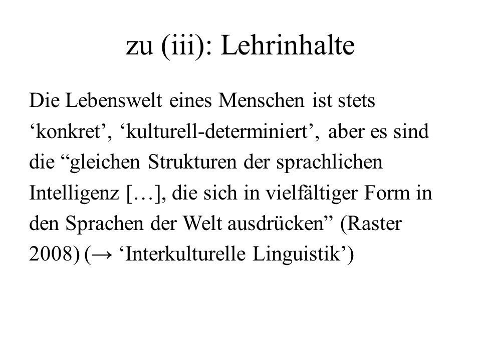 zu (iii): Lehrinhalte Die Lebenswelt eines Menschen ist stets konkret, kulturell-determiniert, aber es sind die gleichen Strukturen der sprachlichen I