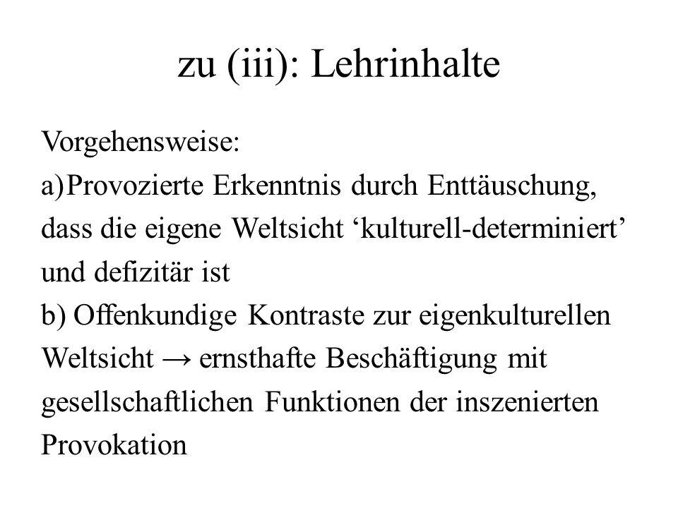 zu (iii): Lehrinhalte Vorgehensweise: a)Provozierte Erkenntnis durch Enttäuschung, dass die eigene Weltsicht kulturell-determiniert und defizitär ist