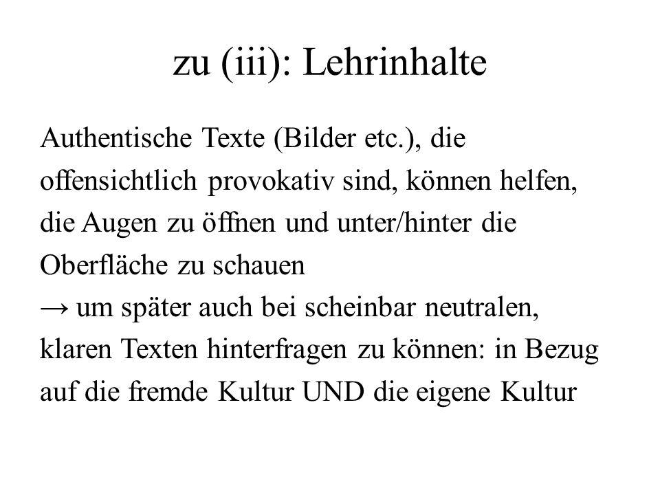 zu (iii): Lehrinhalte Authentische Texte (Bilder etc.), die offensichtlich provokativ sind, können helfen, die Augen zu öffnen und unter/hinter die Ob