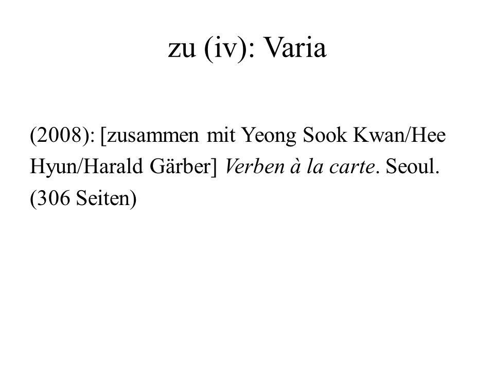 zu (iv): Varia (2008): [zusammen mit Yeong Sook Kwan/Hee Hyun/Harald Gärber] Verben à la carte. Seoul. (306 Seiten)