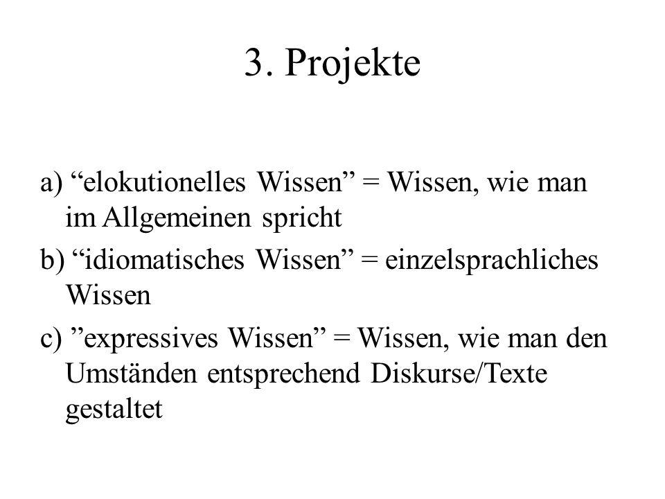 3. Projekte a) elokutionelles Wissen = Wissen, wie man im Allgemeinen spricht b) idiomatisches Wissen = einzelsprachliches Wissen c) expressives Wisse