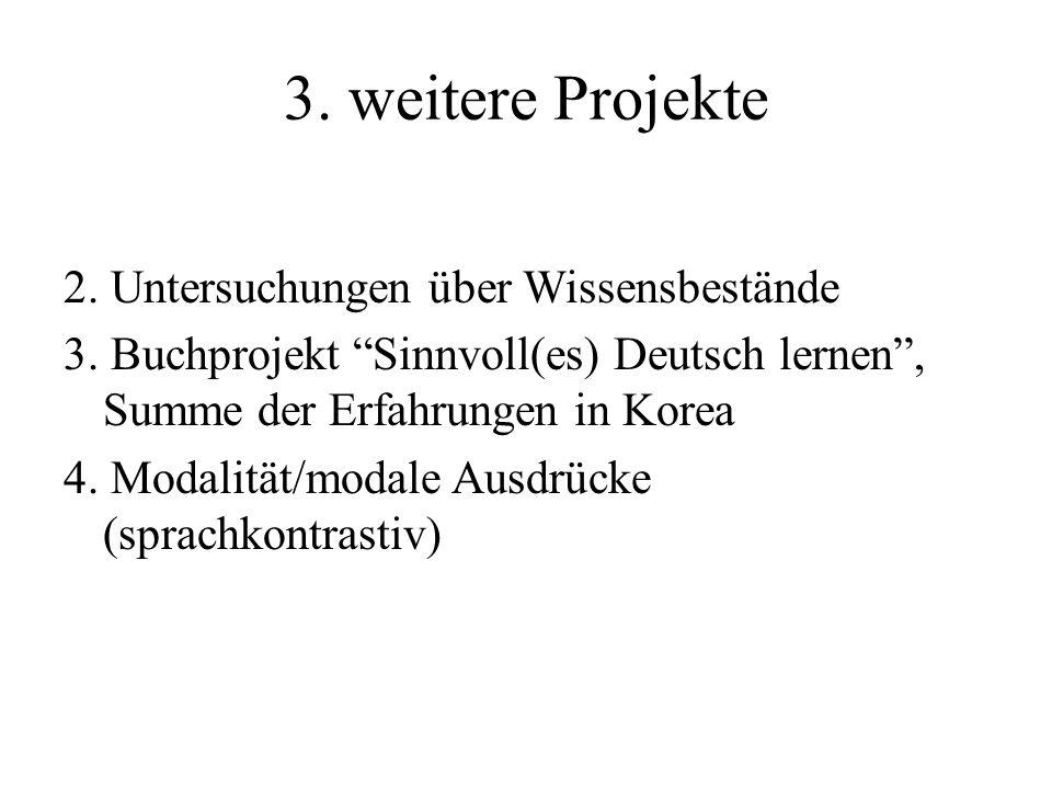 3. weitere Projekte 2. Untersuchungen über Wissensbestände 3. Buchprojekt Sinnvoll(es) Deutsch lernen, Summe der Erfahrungen in Korea 4. Modalität/mod