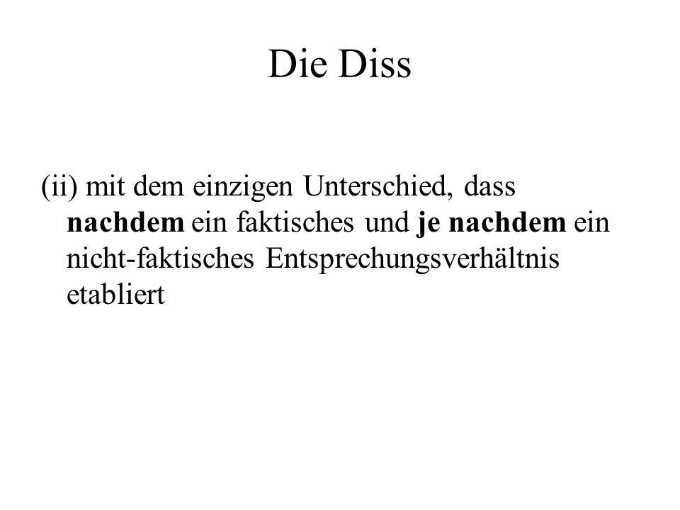 Die Diss (ii) mit dem einzigen Unterschied, dass nachdem ein faktisches und je nachdem ein nicht-faktisches Entsprechungsverhältnis etabliert