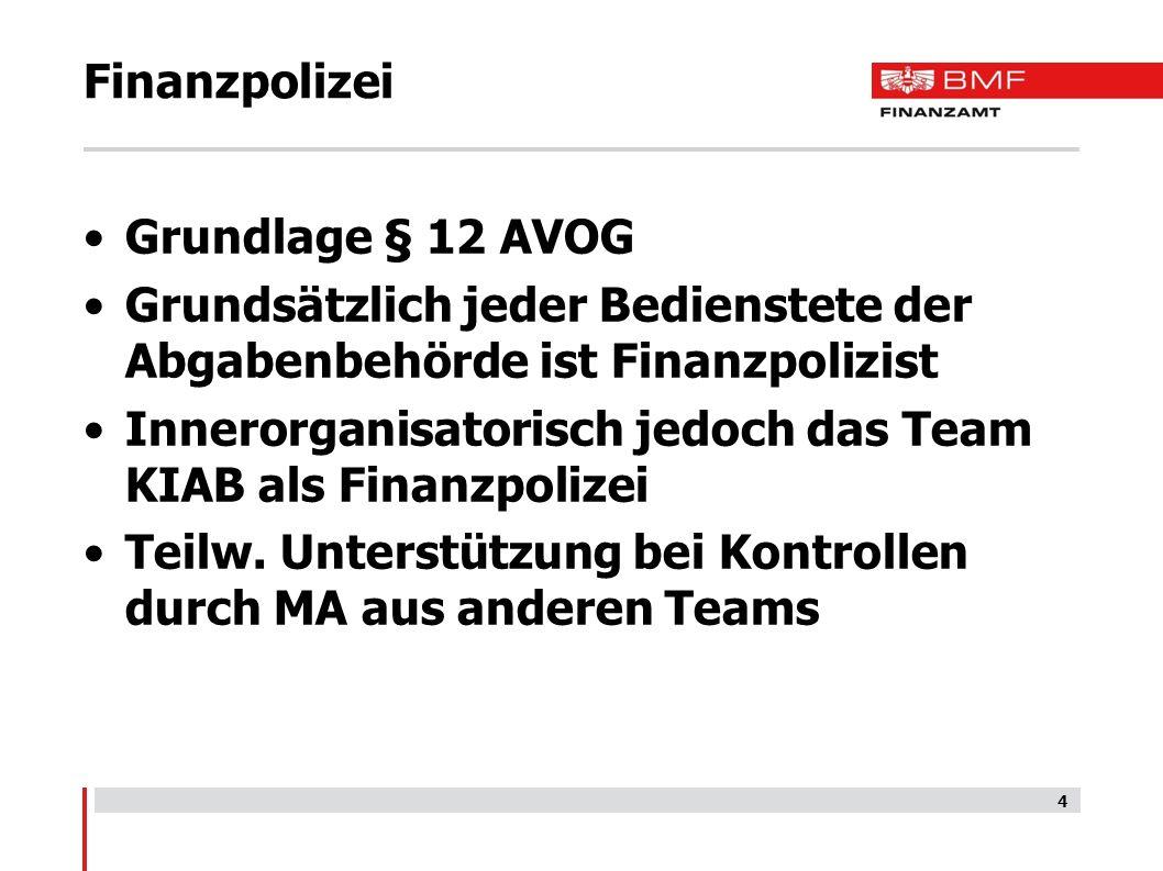 Finanzpolizei Grundlage § 12 AVOG Grundsätzlich jeder Bedienstete der Abgabenbehörde ist Finanzpolizist Innerorganisatorisch jedoch das Team KIAB als Finanzpolizei Teilw.