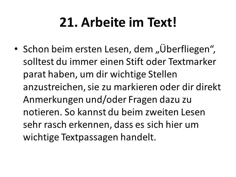 21. Arbeite im Text! Schon beim ersten Lesen, dem Überfliegen, solltest du immer einen Stift oder Textmarker parat haben, um dir wichtige Stellen anzu