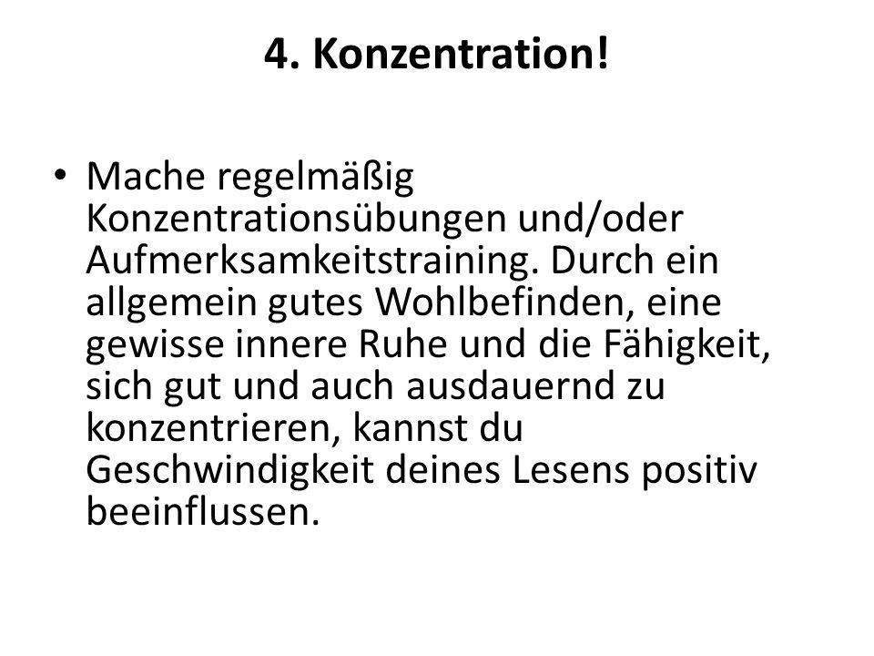 4. Konzentration! Mache regelmäßig Konzentrationsübungen und/oder Aufmerksamkeitstraining. Durch ein allgemein gutes Wohlbefinden, eine gewisse innere