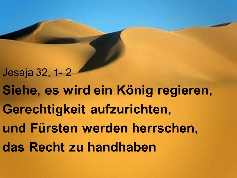 Jesaja 32, 1- 2 Siehe, es wird ein König regieren, Gerechtigkeit aufzurichten, und Fürsten werden herrschen, das Recht zu handhaben