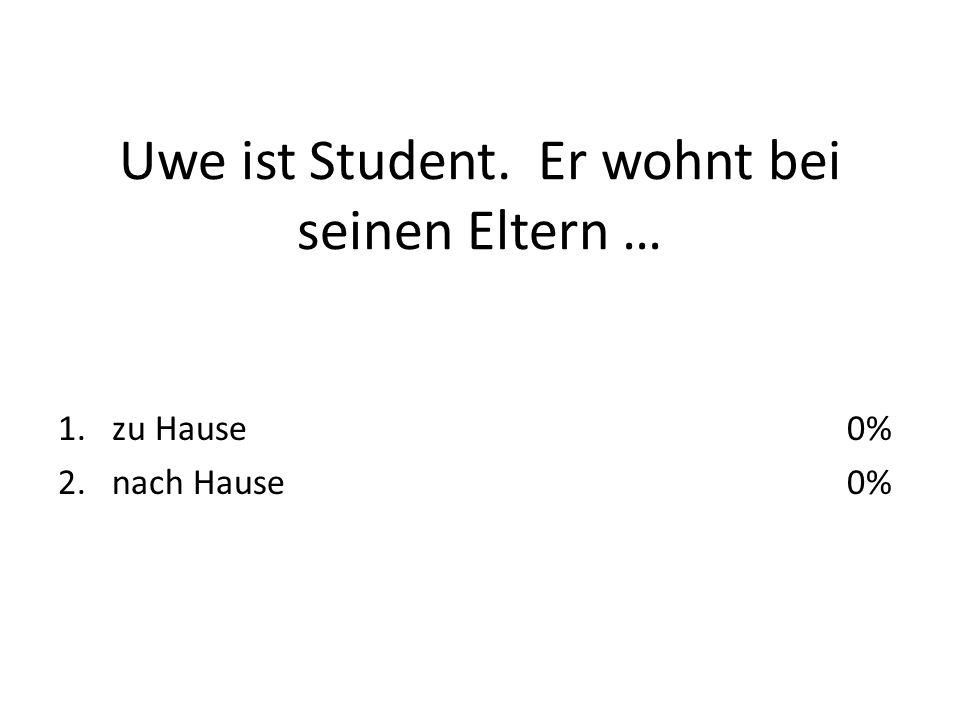 Uwe ist Student. Er wohnt bei seinen Eltern … 1.zu Hause 2.nach Hause 0%