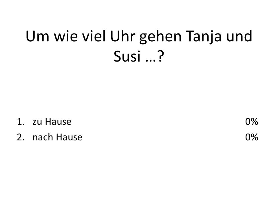 Um wie viel Uhr gehen Tanja und Susi … 1.zu Hause 2.nach Hause 0%