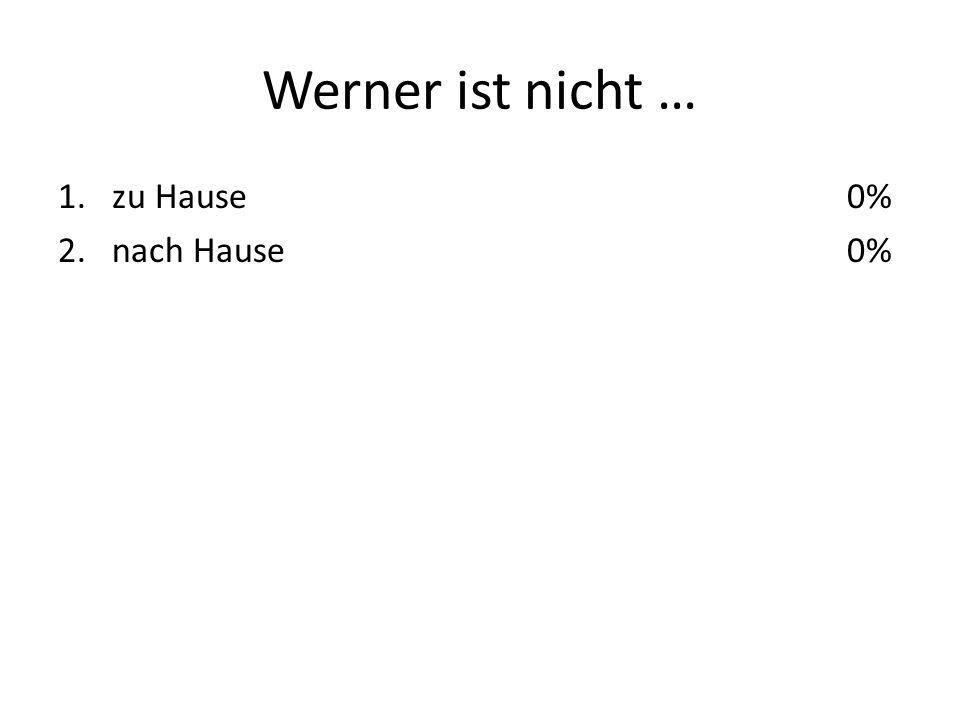 Werner ist nicht … 1.zu Hause 2.nach Hause 0%