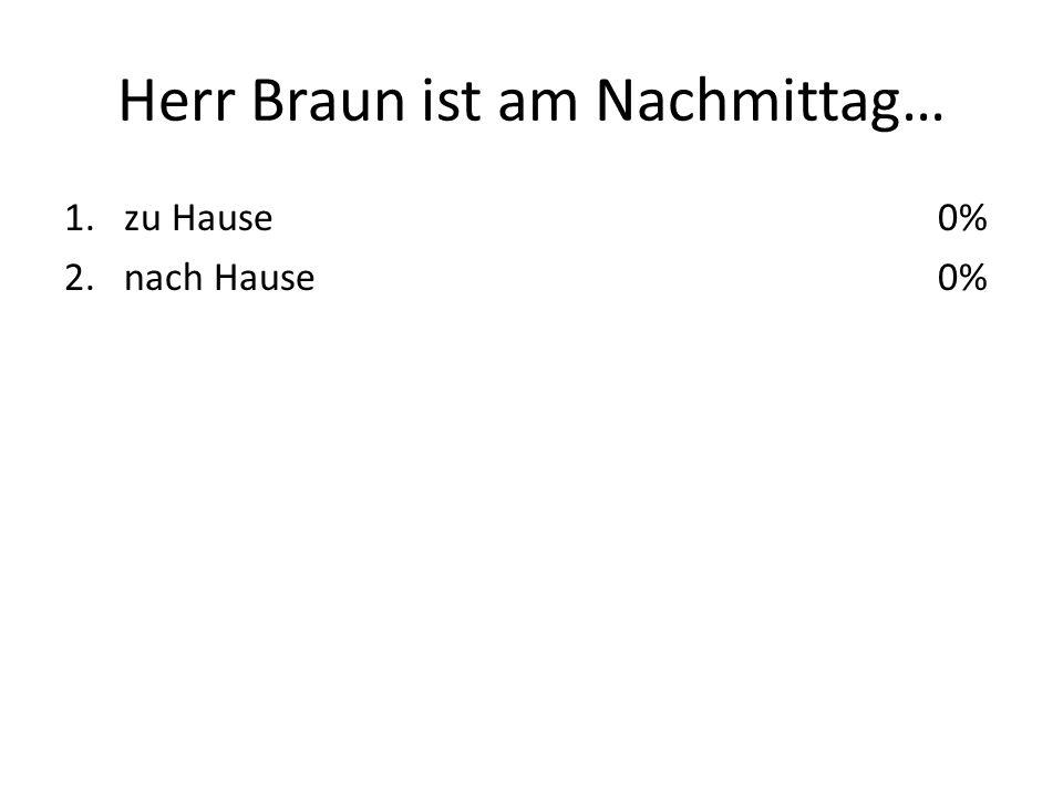 Herr Braun ist am Nachmittag… 1.zu Hause 2.nach Hause 0%