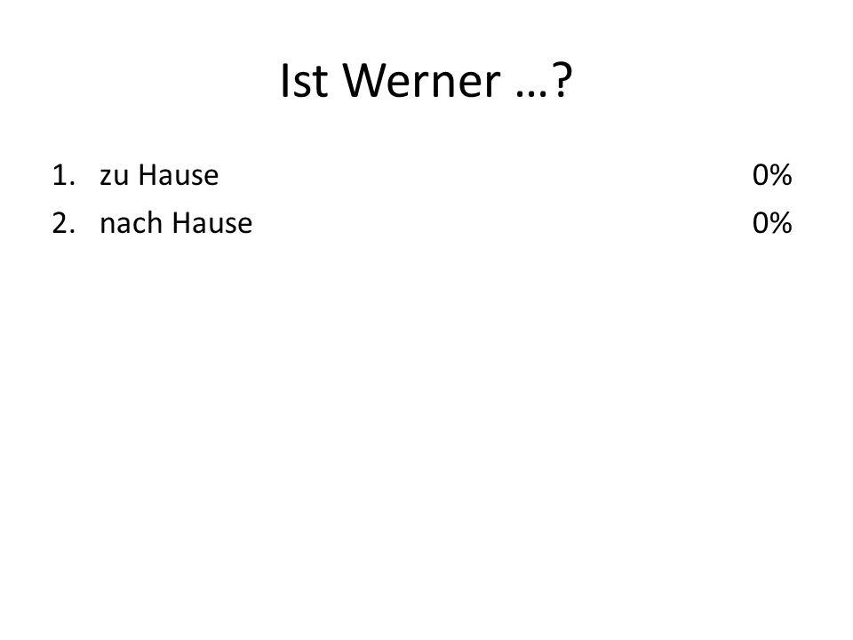 Ist Werner … 1.zu Hause 2.nach Hause 0%
