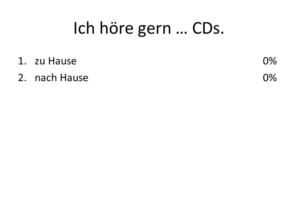 Ich höre gern … CDs. 1.zu Hause 2.nach Hause 0%