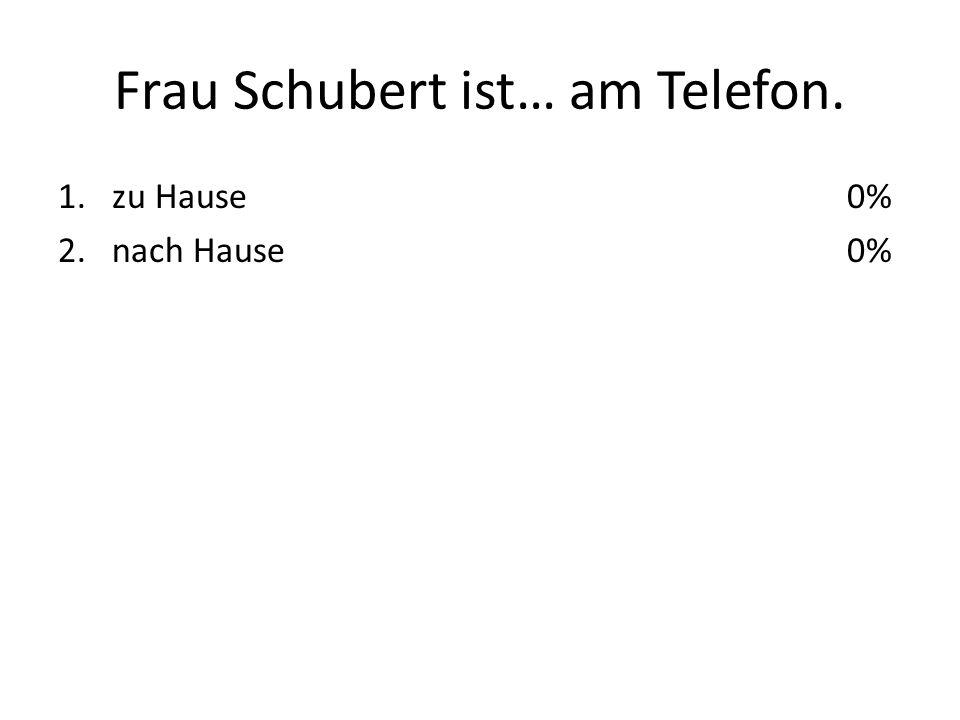 Frau Schubert ist… am Telefon. 1.zu Hause 2.nach Hause 0%