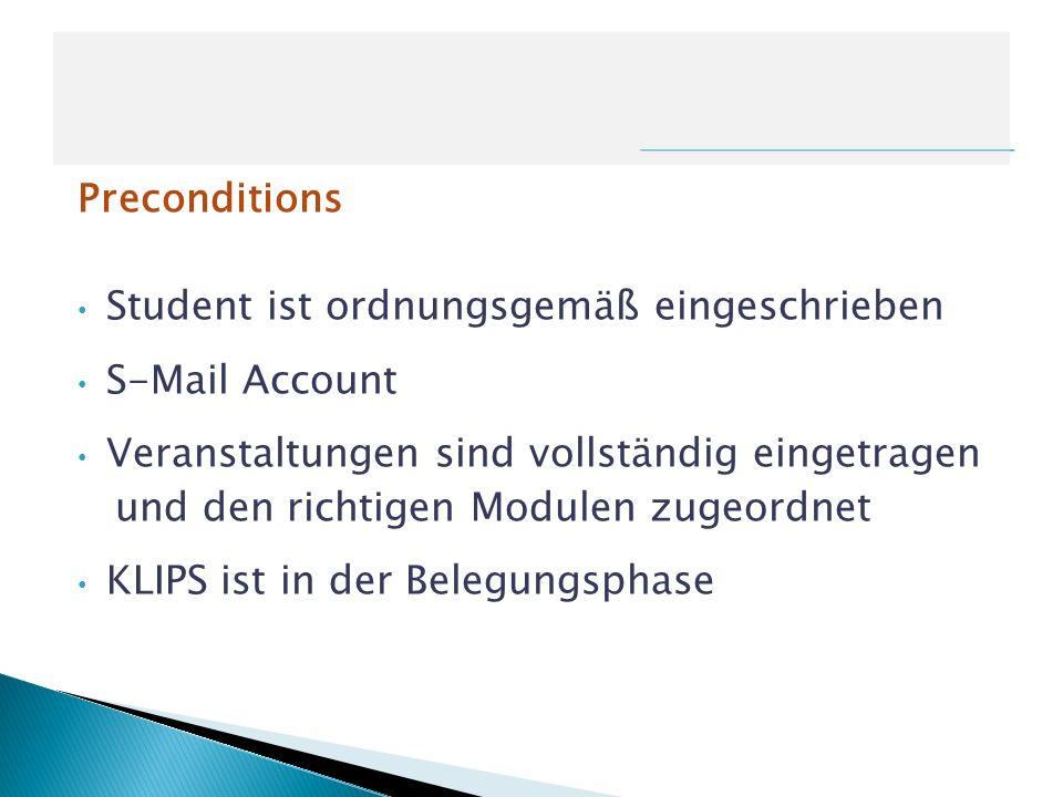 Preconditions Student ist ordnungsgemäß eingeschrieben S-Mail Account Veranstaltungen sind vollständig eingetragen und den richtigen Modulen zugeordne