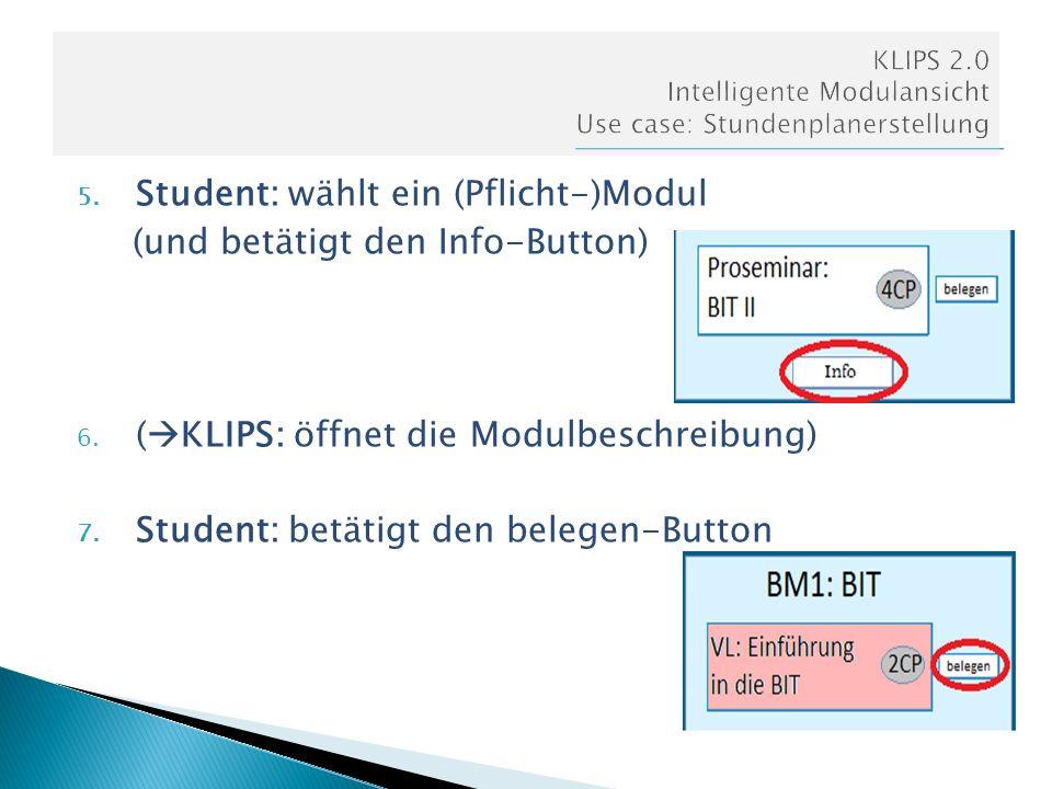 5. Student: wählt ein (Pflicht-)Modul (und betätigt den Info-Button) 6. ( KLIPS: öffnet die Modulbeschreibung) 7. Student: betätigt den belegen-Button
