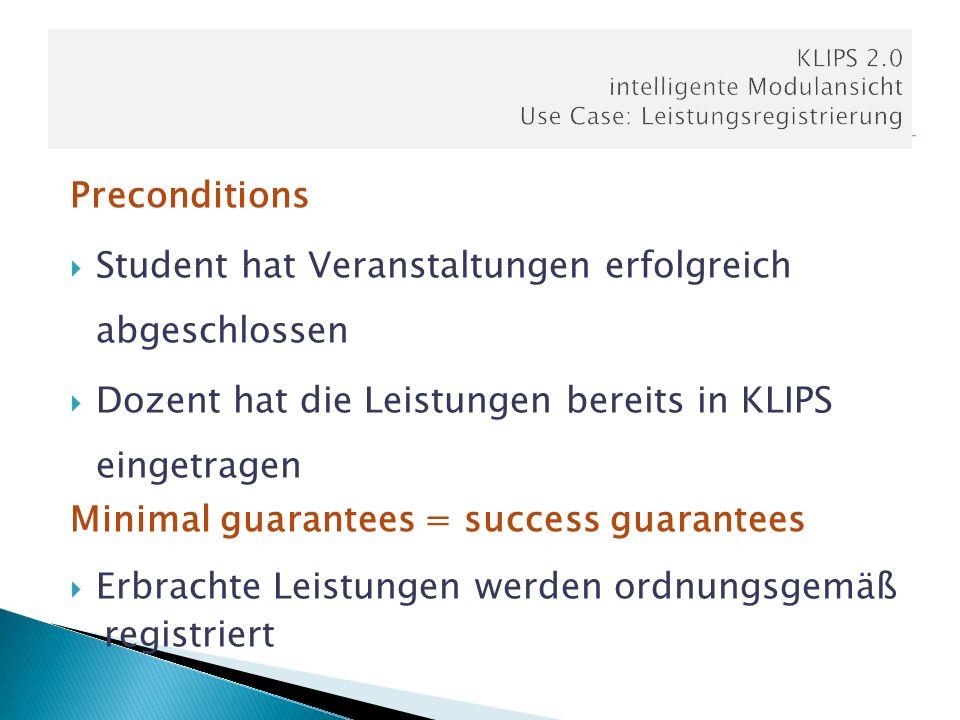 Preconditions Student hat Veranstaltungen erfolgreich abgeschlossen Dozent hat die Leistungen bereits in KLIPS eingetragen Minimal guarantees = succes