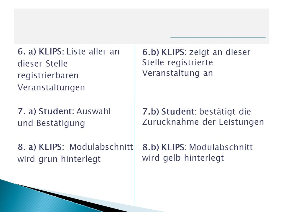 6. a) KLIPS: Liste aller an dieser Stelle registrierbaren Veranstaltungen 7. a) Student: Auswahl und Bestätigung 8. a) KLIPS: Modulabschnitt wird grün