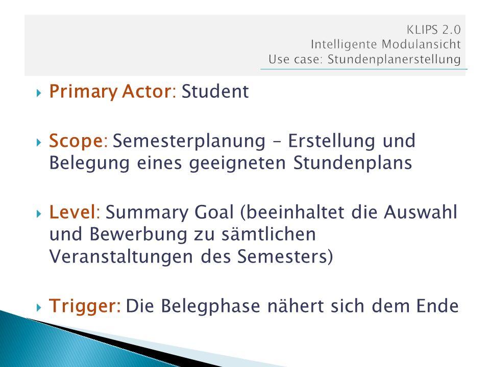 Primary Actor: Student Scope: Semesterplanung – Erstellung und Belegung eines geeigneten Stundenplans Level: Summary Goal (beeinhaltet die Auswahl und