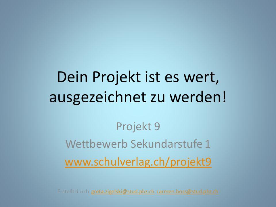 Dein Projekt ist es wert, ausgezeichnet zu werden! Projekt 9 Wettbewerb Sekundarstufe 1 www.schulverlag.ch/projekt9 Erstellt durch: greta.zigelski@stu