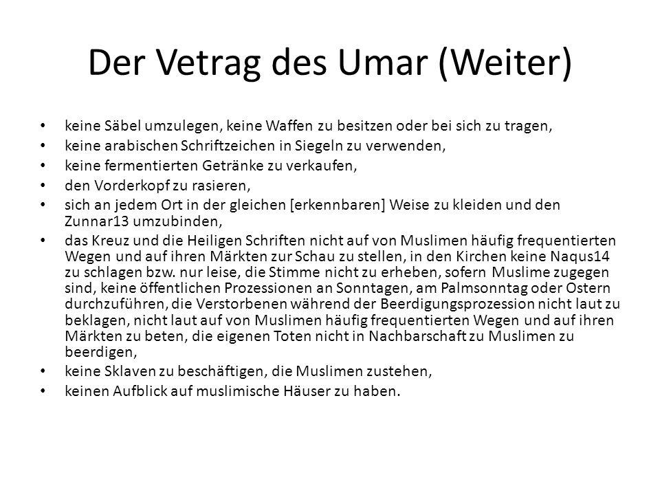 Der Vetrag des Umar (Weiter) keine Säbel umzulegen, keine Waffen zu besitzen oder bei sich zu tragen, keine arabischen Schriftzeichen in Siegeln zu verwenden, keine fermentierten Getränke zu verkaufen, den Vorderkopf zu rasieren, sich an jedem Ort in der gleichen [erkennbaren] Weise zu kleiden und den Zunnar13 umzubinden, das Kreuz und die Heiligen Schriften nicht auf von Muslimen häufig frequentierten Wegen und auf ihren Märkten zur Schau zu stellen, in den Kirchen keine Naqus14 zu schlagen bzw.