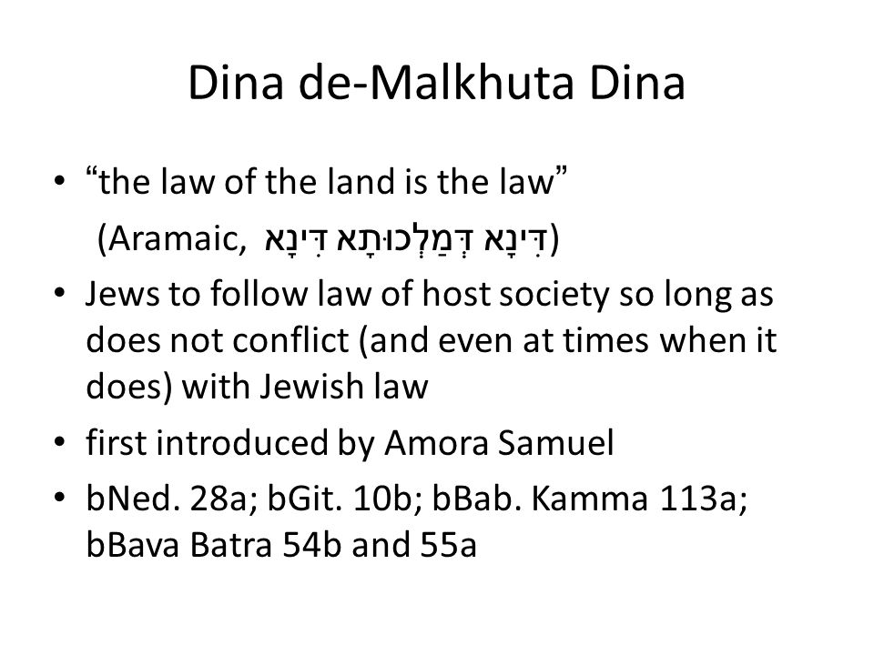Dina de-Malkhuta Dina the law of the land is the law (Aramaic, דִּינָא דְּמַלְכוּתָא דִּינָא ) Jews to follow law of host society so long as does not