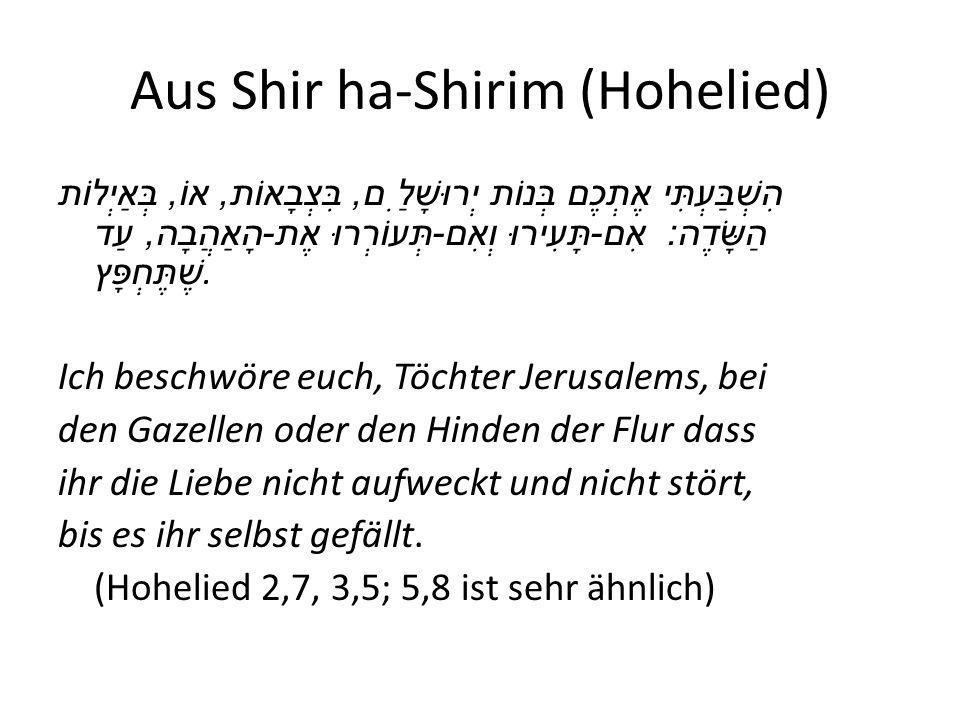 Aus Shir ha-Shirim (Hohelied) הִשְׁבַּעְתִּי אֶתְכֶם בְּנוֹת יְרוּשָׁלִַם, בִּצְבָאוֹת, אוֹ, בְּאַיְלוֹת הַשָּׂדֶה : אִם - תָּעִירוּ וְאִם - תְּעוֹרְרוּ אֶת - הָאַהֲבָה, עַד שֶׁתֶּחְפָּץ.
