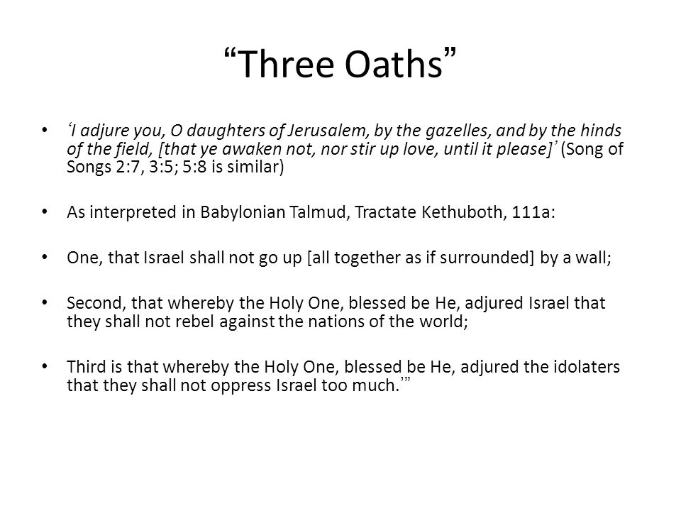 Three Oaths I adjure you, O daughters of Jerusalem, by the gazelles, and by the hinds of the field, [that ye awaken not, nor stir up love, until it pl