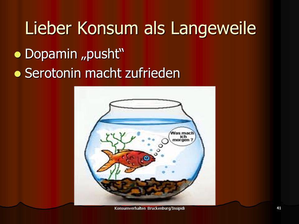 Lieber Konsum als Langeweile 41 Konsumverhalten Bruckenburg/Insipidi Dopamin pusht Dopamin pusht Serotonin macht zufrieden Serotonin macht zufrieden