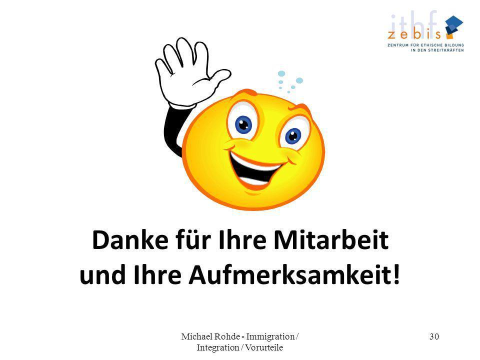 Danke für Ihre Mitarbeit und Ihre Aufmerksamkeit! Michael Rohde - Immigration / Integration / Vorurteile 30