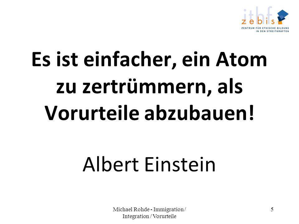 Es ist einfacher, ein Atom zu zertrümmern, als Vorurteile abzubauen! Albert Einstein Michael Rohde - Immigration / Integration / Vorurteile 5