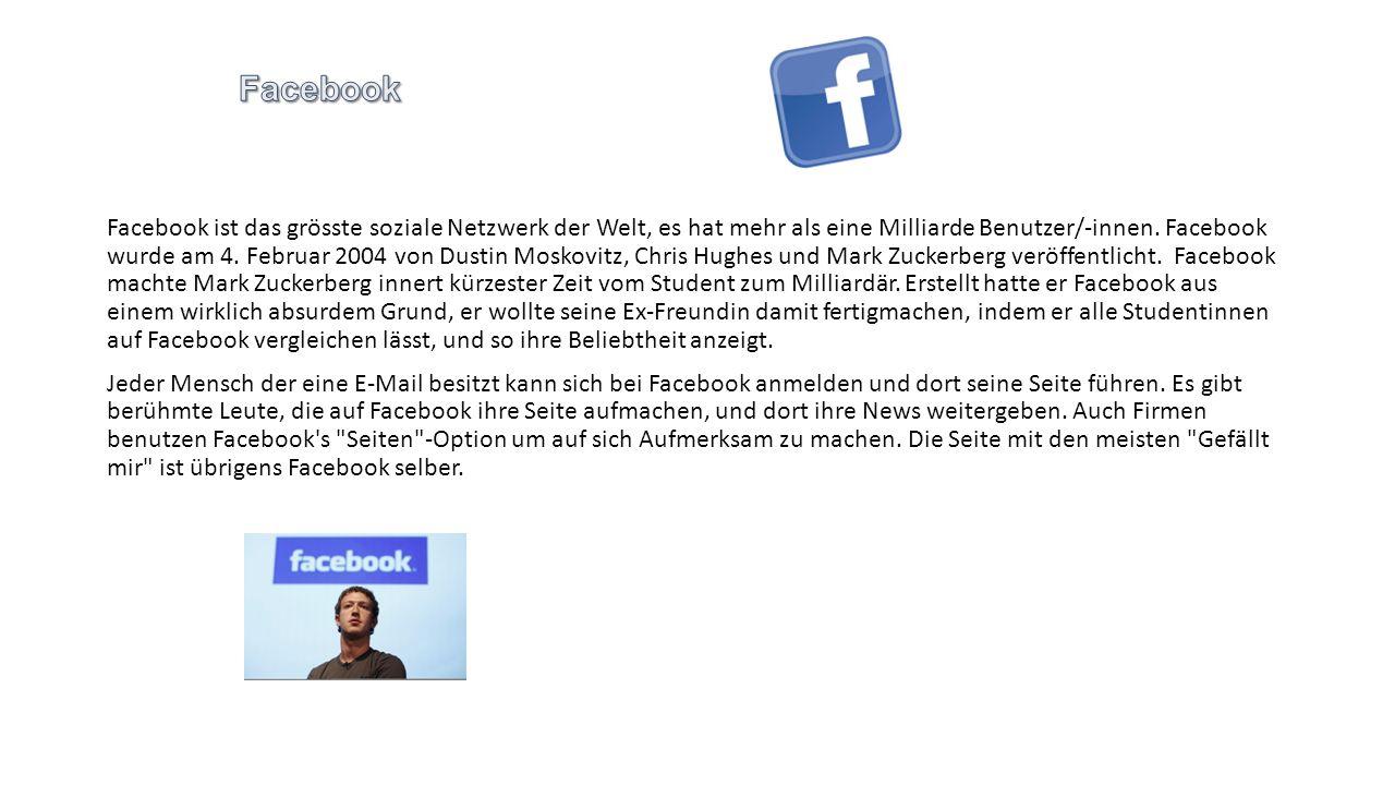 Facebook ist das grösste soziale Netzwerk der Welt, es hat mehr als eine Milliarde Benutzer/-innen. Facebook wurde am 4. Februar 2004 von Dustin Mosko